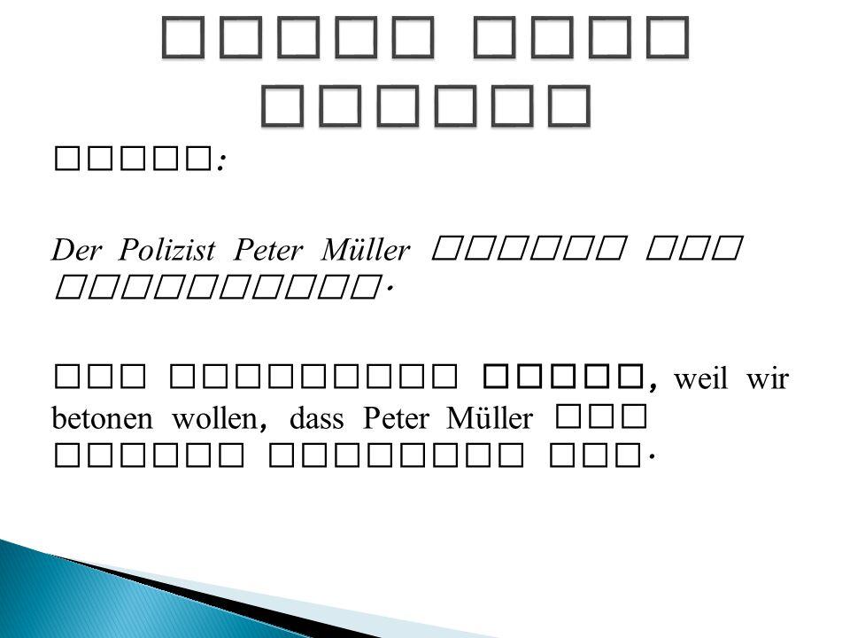 Aktiv : Der Polizist Peter Müller fasste den Verbrecher. Wir verwenden Aktiv, weil wir betonen wollen, dass Peter Müller ein toller Polizist ist.
