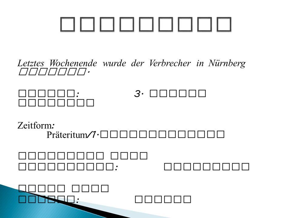 Letztes Wochenende wurde der Verbrecher in Nürnberg gesehen. Person :3. Person Singular Zeitform : Präteritum /1. Vergangenheit Indikativ oder Konjunk