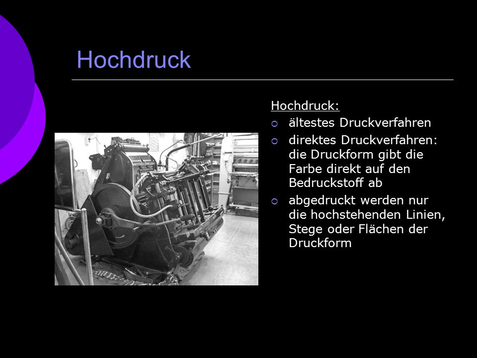 Hochdruck Hochdruck:  ältestes Druckverfahren  direktes Druckverfahren: die Druckform gibt die Farbe direkt auf den Bedruckstoff ab  abgedruckt wer