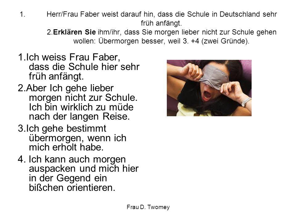 1.Herr/Frau Faber weist darauf hin, dass die Schule in Deutschland sehr früh anfängt. 2.Erklären Sie ihm/ihr, dass Sie morgen lieber nicht zur Schule