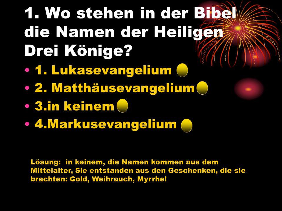 1. Wo stehen in der Bibel die Namen der Heiligen Drei Könige? 1. Lukasevangelium 2. Matthäusevangelium 3.in keinem 4.Markusevangelium Lösung: in keine