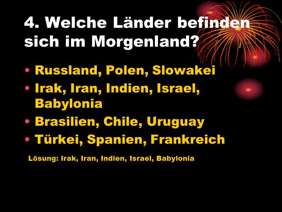 4. Welche Länder befinden sich im Morgenland? Russland, Polen, Slowakei Irak, Iran, Indien, Israel, Babylonia Brasilien, Chile, Uruguay Türkei, Spanie