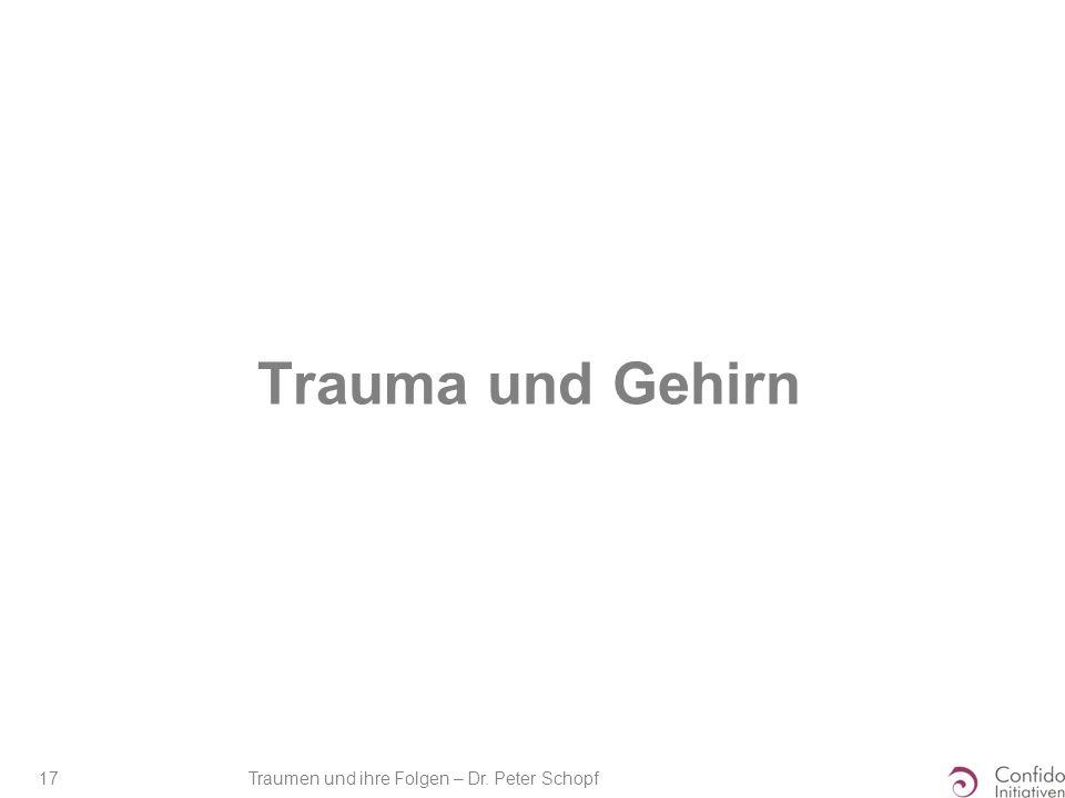 Traumen und ihre Folgen – Dr. Peter Schopf 17 Trauma und Gehirn