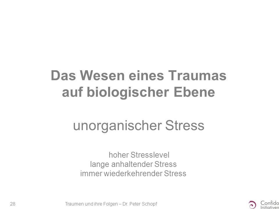 Traumen und ihre Folgen – Dr. Peter Schopf 28 Das Wesen eines Traumas auf biologischer Ebene unorganischer Stress hoher Stresslevel lange anhaltender