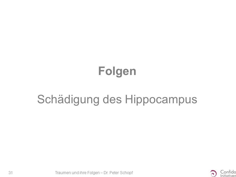 Traumen und ihre Folgen – Dr. Peter Schopf 31 Folgen Schädigung des Hippocampus
