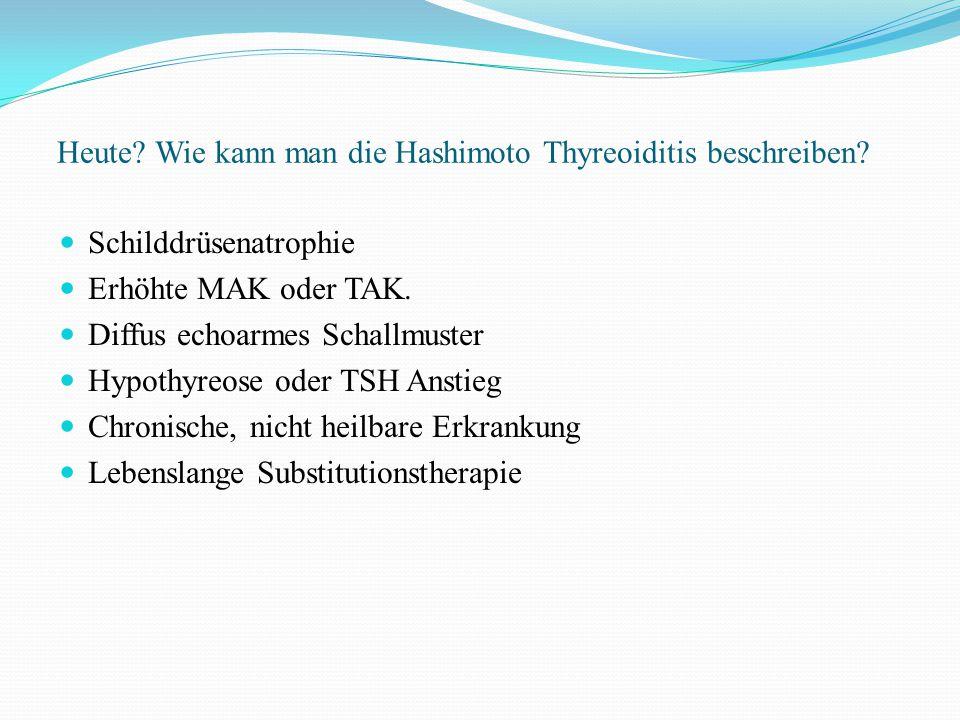 Heute? Wie kann man die Hashimoto Thyreoiditis beschreiben? Schilddrüsenatrophie Erhöhte MAK oder TAK. Diffus echoarmes Schallmuster Hypothyreose oder