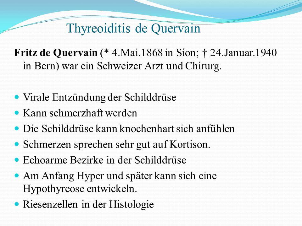Fritz de Quervain (* 4.Mai.1868 in Sion; † 24.Januar.1940 in Bern) war ein Schweizer Arzt und Chirurg. Virale Entzündung der Schilddrüse Kann schmerzh