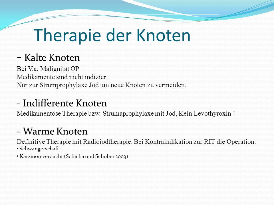 Therapie der Knoten - Kalte Knoten Bei V.a. Malignität OP Medikamente sind nicht indiziert. Nur zur Strumprophylaxe Jod um neue Knoten zu vermeiden. -