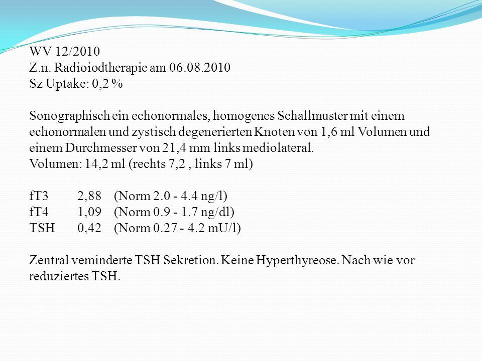 WV 12/2010 Z.n. Radioiodtherapie am 06.08.2010 Sz Uptake: 0,2 % Sonographisch ein echonormales, homogenes Schallmuster mit einem echonormalen und zyst