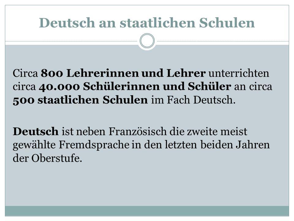 Deutsch an staatlichen Schulen Circa 800 Lehrerinnen und Lehrer unterrichten circa 40.000 Schülerinnen und Schüler an circa 500 staatlichen Schulen im