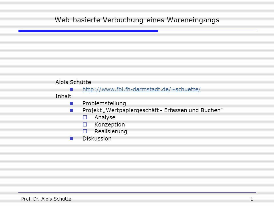 Prof. Dr. Alois Schütte1 Web-basierte Verbuchung eines Wareneingangs Alois Schütte http://www.fbi.fh-darmstadt.de/~schuette/ Inhalt Problemstellung Pr