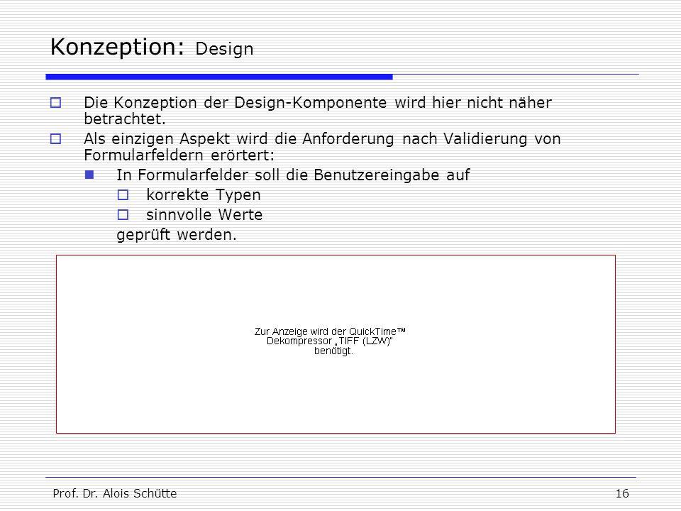 Prof. Dr. Alois Schütte16 Konzeption: Design  Die Konzeption der Design-Komponente wird hier nicht näher betrachtet.  Als einzigen Aspekt wird die A