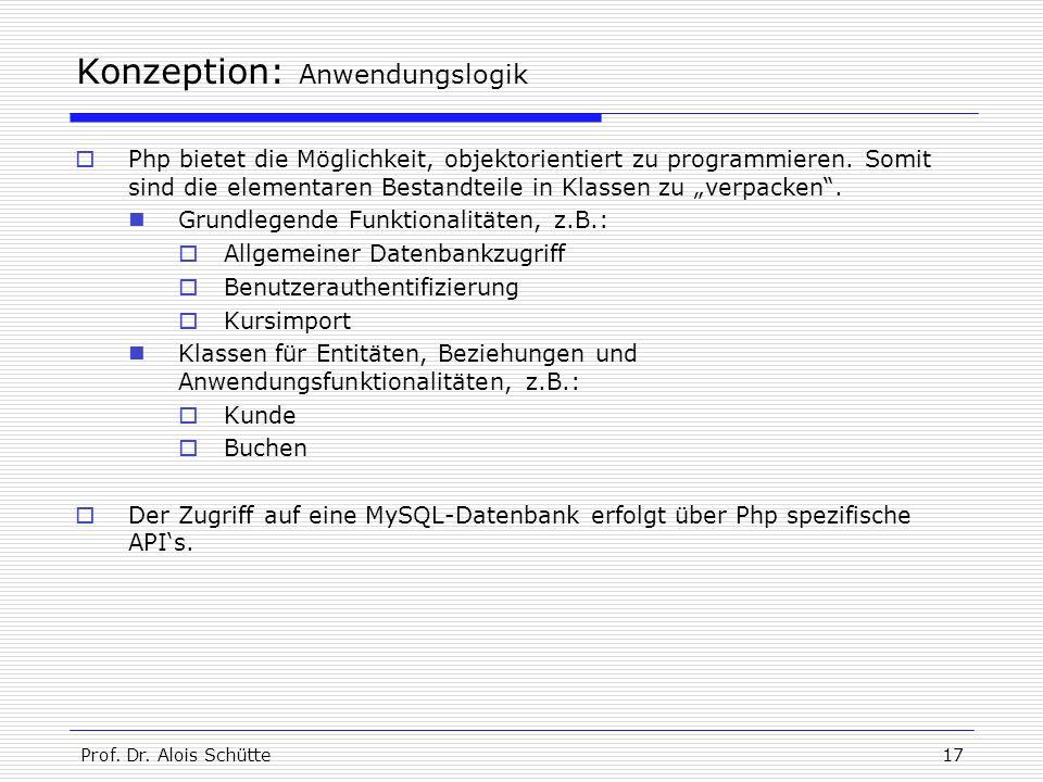 Prof. Dr. Alois Schütte17 Konzeption: Anwendungslogik  Php bietet die Möglichkeit, objektorientiert zu programmieren. Somit sind die elementaren Best