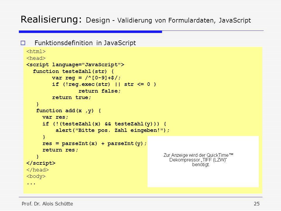 Prof. Dr. Alois Schütte25 Realisierung: Design - Validierung von Formulardaten, JavaScript function testeZahl(str) { var reg = /^[0-9]+$/; if (!reg.ex