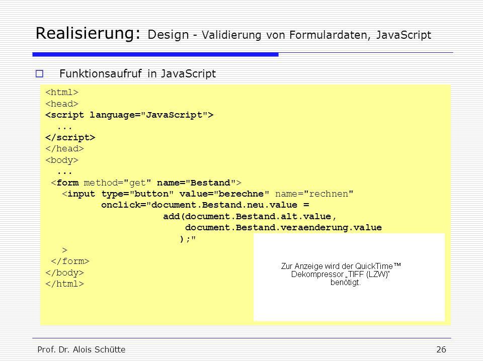 Prof. Dr. Alois Schütte26 Realisierung: Design - Validierung von Formulardaten, JavaScript...... <input type=