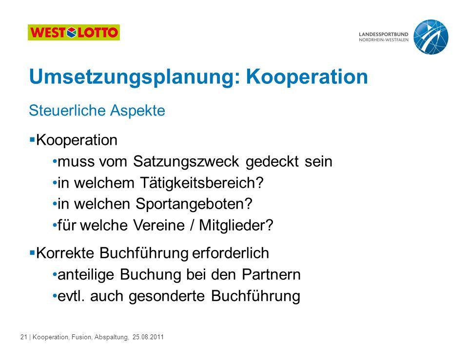 21 | Kooperation, Fusion, Abspaltung, 25.08.2011 Umsetzungsplanung: Kooperation Steuerliche Aspekte  Kooperation muss vom Satzungszweck gedeckt sein