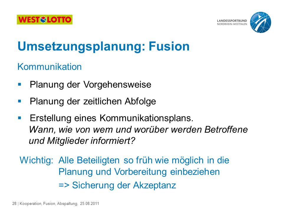 28 | Kooperation, Fusion, Abspaltung, 25.08.2011 Umsetzungsplanung: Fusion  Planung der Vorgehensweise  Planung der zeitlichen Abfolge  Erstellung
