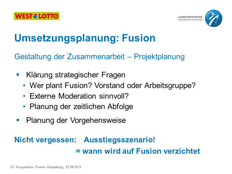29 | Kooperation, Fusion, Abspaltung, 25.08.2011 Umsetzungsplanung: Fusion  Klärung strategischer Fragen Wer plant Fusion? Vorstand oder Arbeitsgrupp