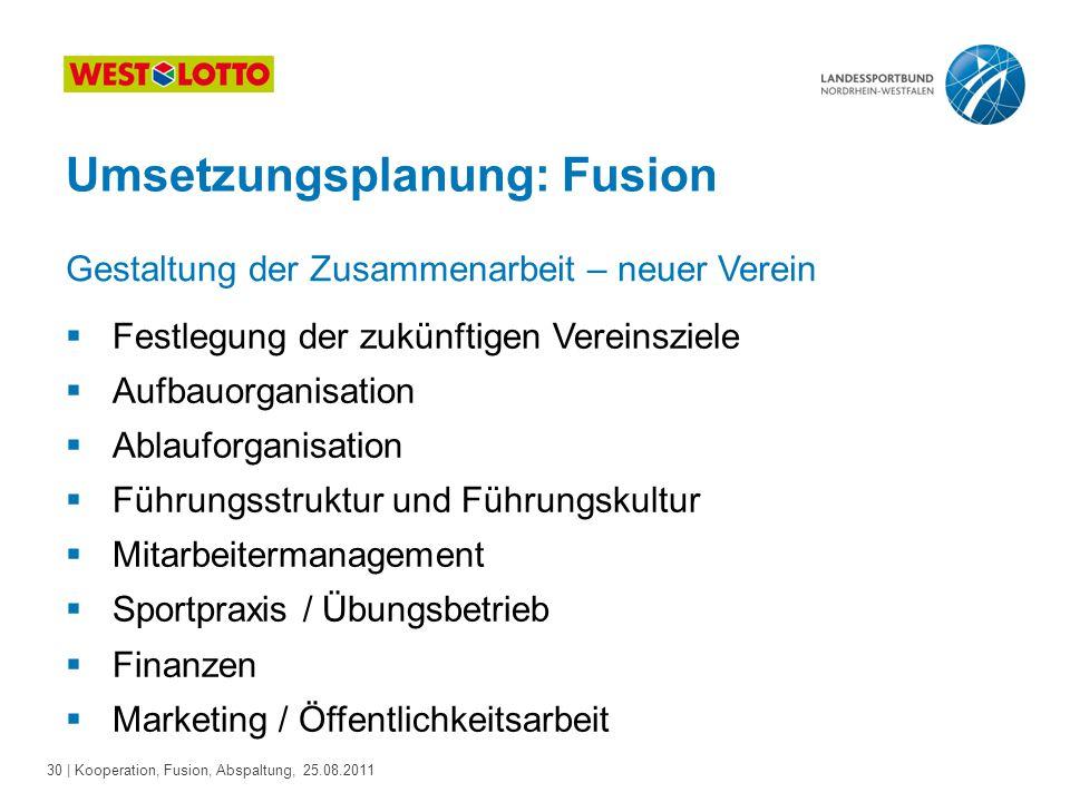 30 | Kooperation, Fusion, Abspaltung, 25.08.2011 Umsetzungsplanung: Fusion  Festlegung der zukünftigen Vereinsziele  Aufbauorganisation  Ablauforga