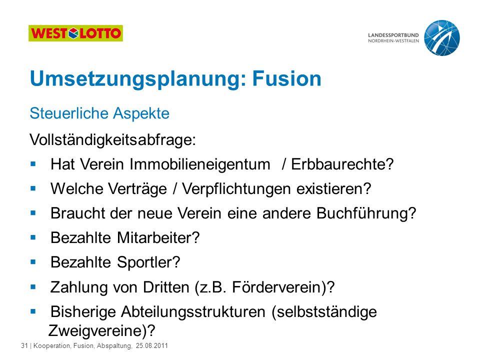 31 | Kooperation, Fusion, Abspaltung, 25.08.2011 Umsetzungsplanung: Fusion Vollständigkeitsabfrage:  Hat Verein Immobilieneigentum / Erbbaurechte? 