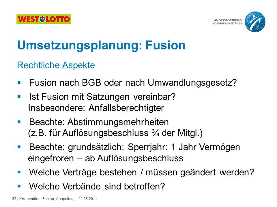 32 | Kooperation, Fusion, Abspaltung, 25.08.2011 Umsetzungsplanung: Fusion  Fusion nach BGB oder nach Umwandlungsgesetz?  Ist Fusion mit Satzungen v