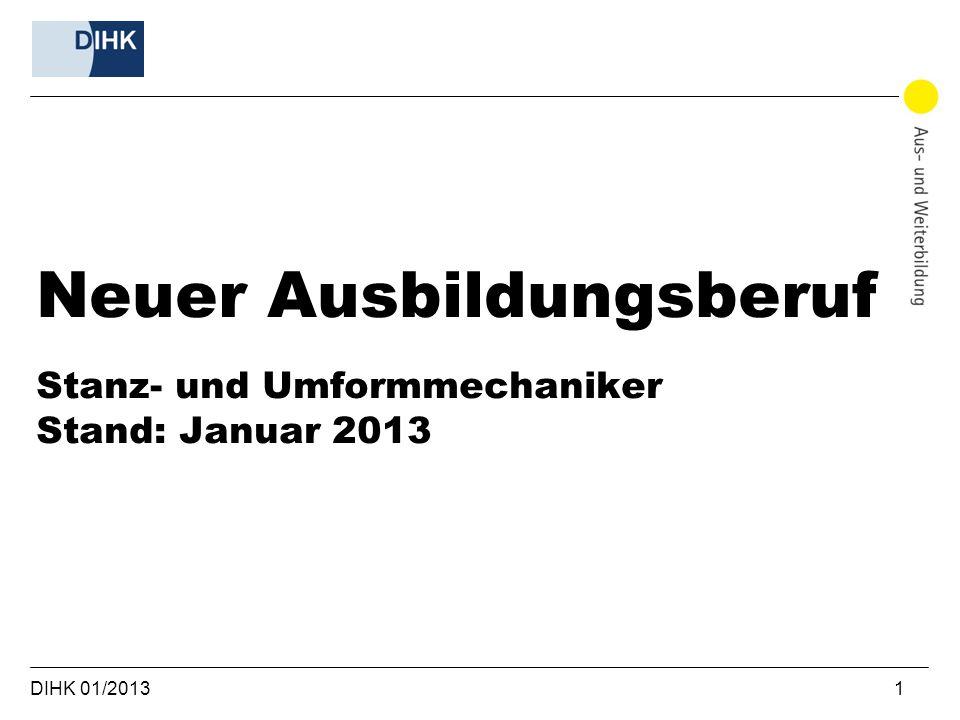 DIHK 01/2013 1 Neuer Ausbildungsberuf Stanz- und Umformmechaniker Stand: Januar 2013