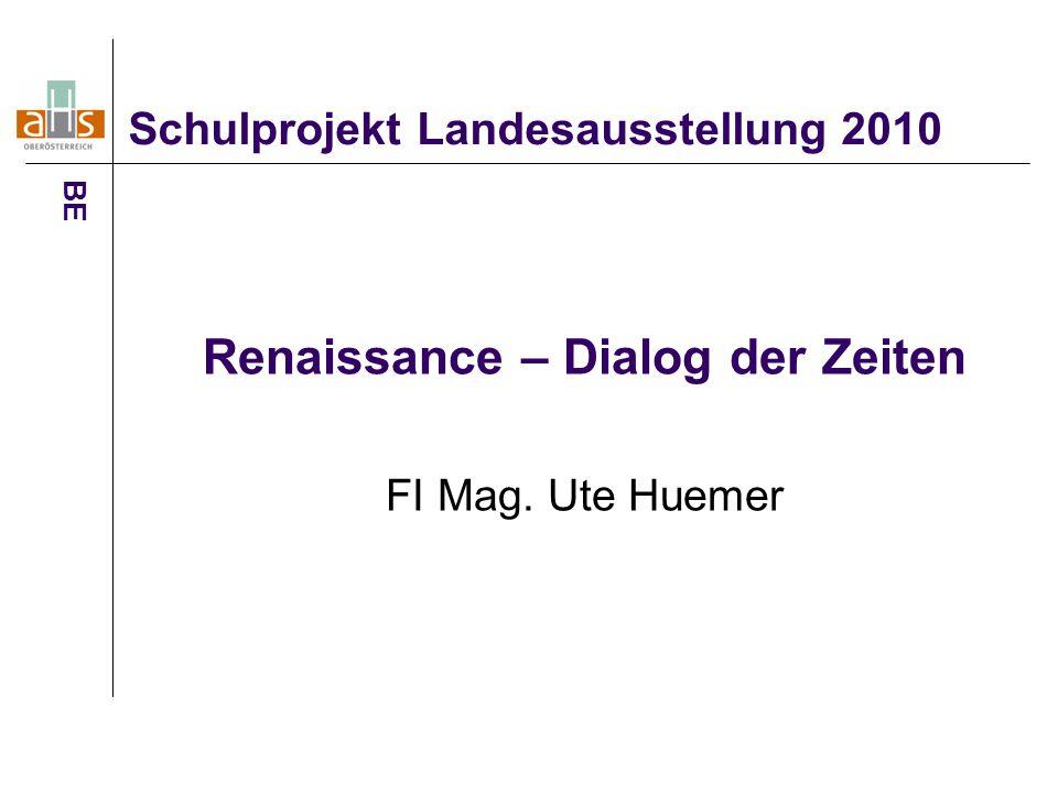 Schulprojekt Landesausstellung 2010 BE Renaissance – Dialog der Zeiten FI Mag. Ute Huemer