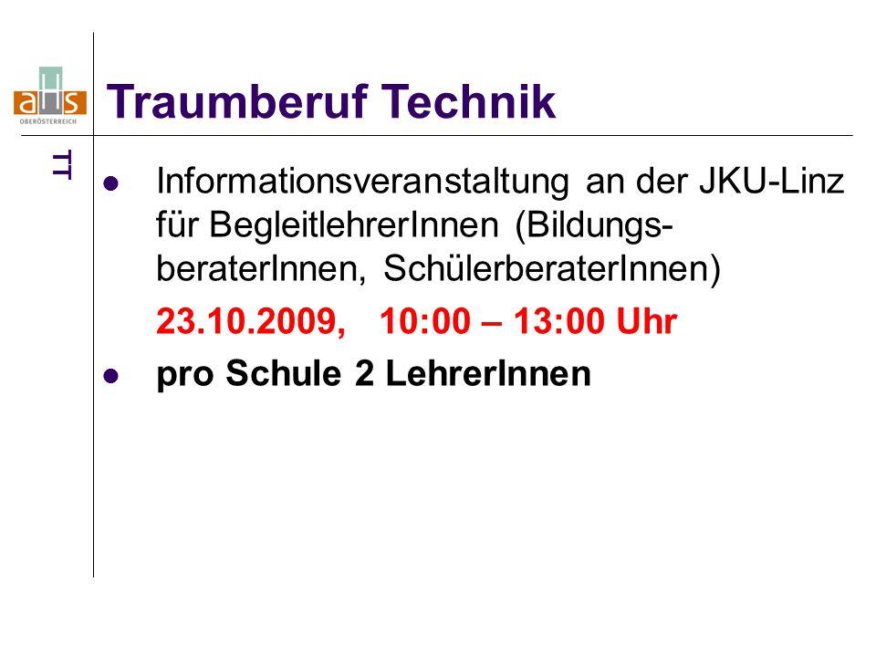 Informationsveranstaltung an der JKU-Linz für BegleitlehrerInnen (Bildungs- beraterInnen, SchülerberaterInnen) 23.10.2009, 10:00 – 13:00 Uhr pro Schule 2 LehrerInnen Traumberuf Technik TT