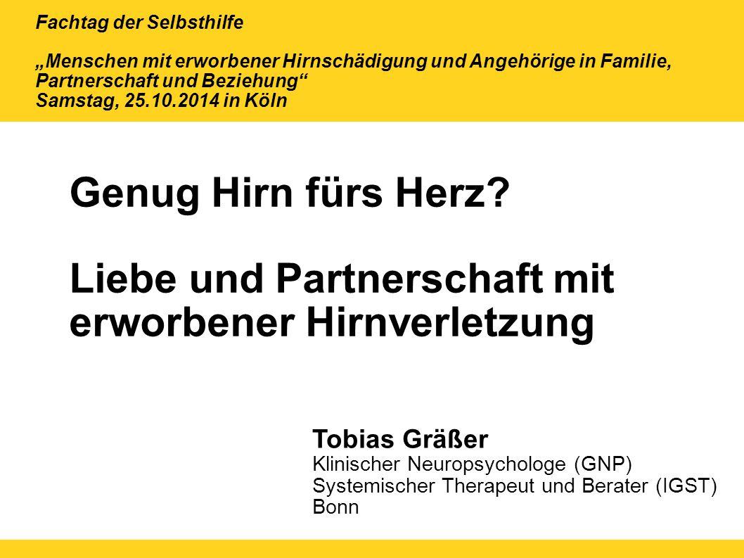 Genug Hirn fürs Herz? Liebe und Partnerschaft mit erworbener Hirnverletzung Tobias Gräßer Klinischer Neuropsychologe (GNP) Systemischer Therapeut und