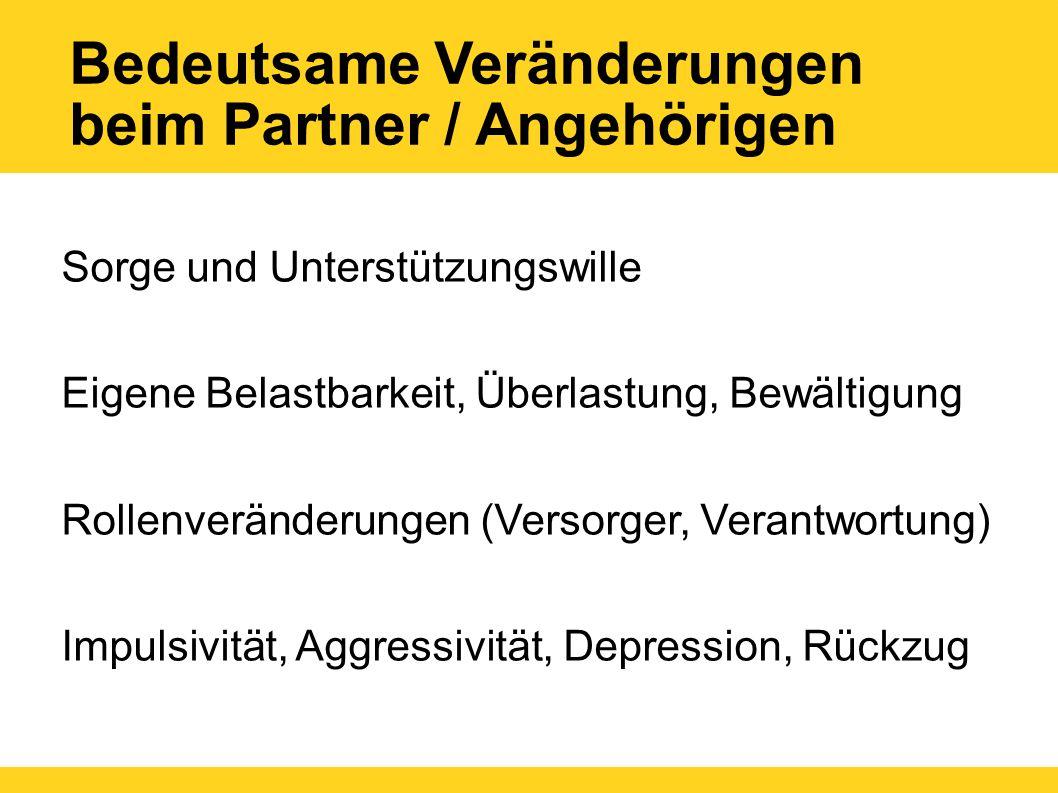 Bedeutsame Veränderungen beim Partner / Angehörigen Sorge und Unterstützungswille Eigene Belastbarkeit, Überlastung, Bewältigung Rollenveränderungen (