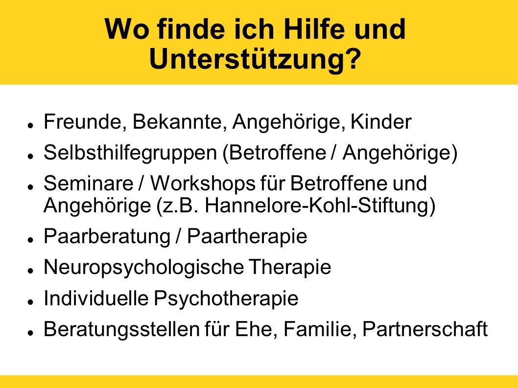 Wo finde ich Hilfe und Unterstützung? Freunde, Bekannte, Angehörige, Kinder Selbsthilfegruppen (Betroffene / Angehörige) Seminare / Workshops für Betr