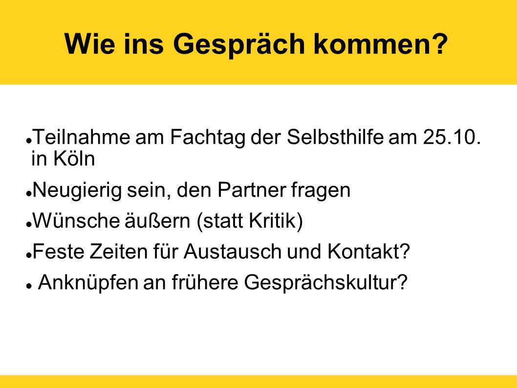 Wie ins Gespräch kommen? Teilnahme am Fachtag der Selbsthilfe am 25.10. in Köln Neugierig sein, den Partner fragen Wünsche äußern (statt Kritik) Feste