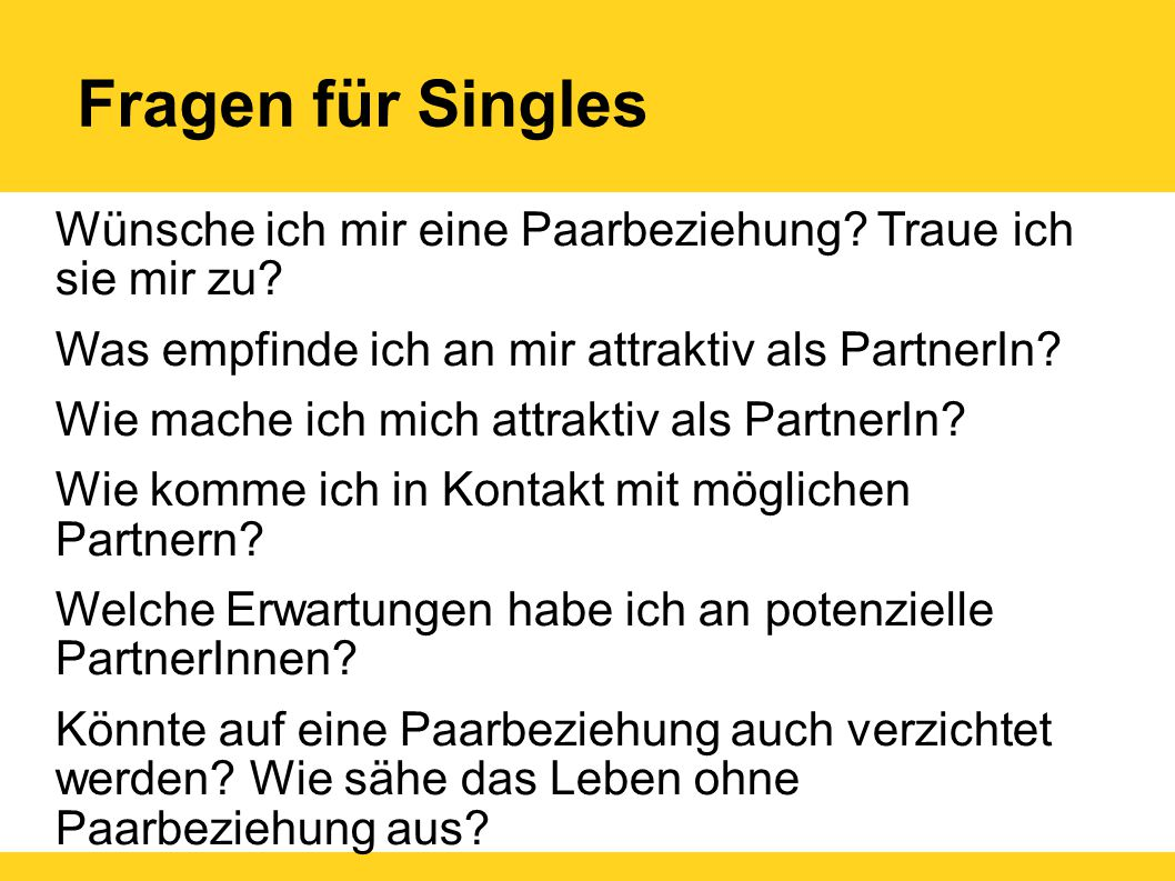 Fragen für Singles Wünsche ich mir eine Paarbeziehung? Traue ich sie mir zu? Was empfinde ich an mir attraktiv als PartnerIn? Wie mache ich mich attra
