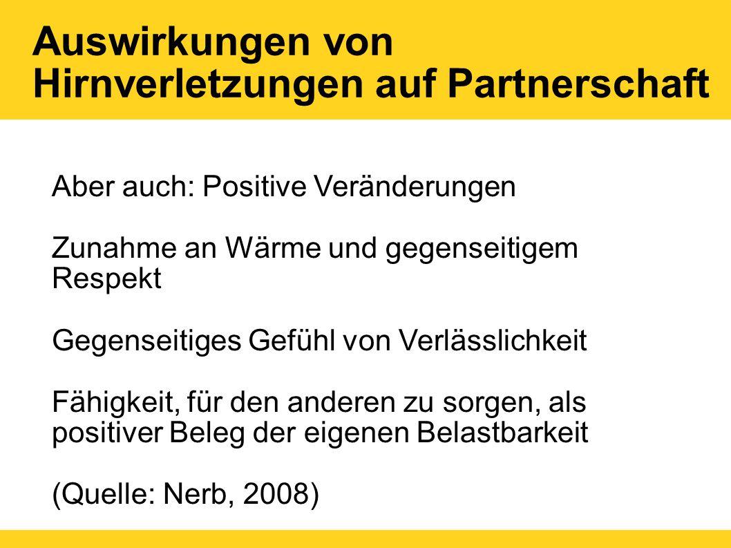 Auswirkungen von Hirnverletzungen auf Partnerschaft Aber auch: Positive Veränderungen Zunahme an Wärme und gegenseitigem Respekt Gegenseitiges Gefühl