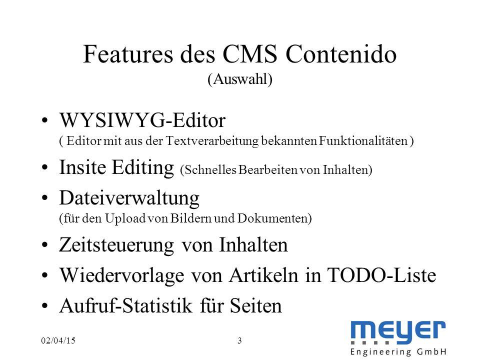 02/04/153 Features des CMS Contenido (Auswahl) WYSIWYG-Editor ( Editor mit aus der Textverarbeitung bekannten Funktionalitäten ) Insite Editing (Schnelles Bearbeiten von Inhalten) Dateiverwaltung (für den Upload von Bildern und Dokumenten) Zeitsteuerung von Inhalten Wiedervorlage von Artikeln in TODO-Liste Aufruf-Statistik für Seiten