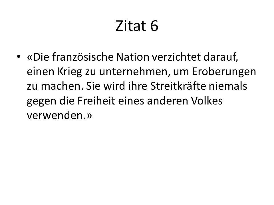 Zitat 6 «Die französische Nation verzichtet darauf, einen Krieg zu unternehmen, um Eroberungen zu machen. Sie wird ihre Streitkräfte niemals gegen die