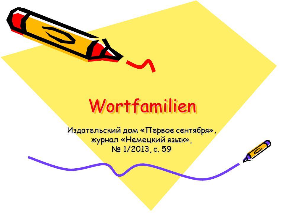 WortfamilienWortfamilien Издательский дом «Первое сентября», журнал «Немецкий язык», № 1/2013, с. 59