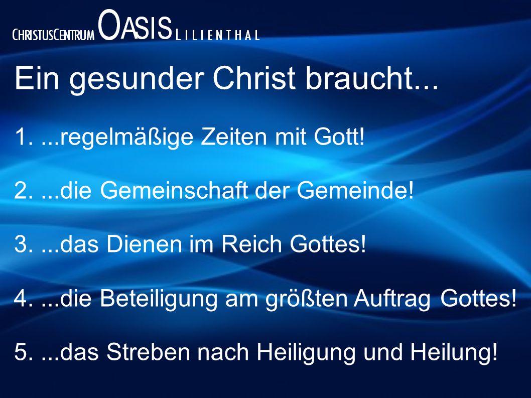 Ein gesunder Christ braucht... 1....regelmäßige Zeiten mit Gott! 2....die Gemeinschaft der Gemeinde! 3....das Dienen im Reich Gottes! 4....die Beteili
