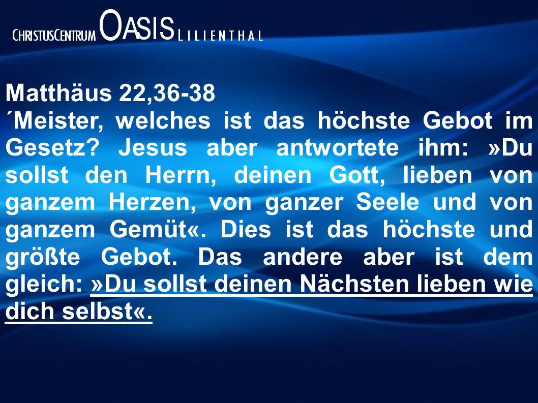 Matthäus 22,36-38 ´Meister, welches ist das höchste Gebot im Gesetz? Jesus aber antwortete ihm: »Du sollst den Herrn, deinen Gott, lieben von ganzem H