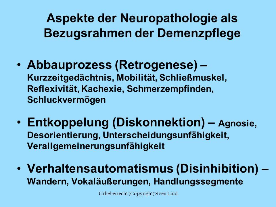 Aspekte der Neuropathologie als Bezugsrahmen der Demenzpflege Abbauprozess (Retrogenese) – Kurzzeitgedächtnis, Mobilität, Schließmuskel, Reflexivität, Kachexie, Schmerzempfinden, Schluckvermögen Entkoppelung (Diskonnektion) – Agnosie, Desorientierung, Unterscheidungsunfähigkeit, Verallgemeinerungsunfähigkeit Verhaltensautomatismus (Disinhibition) – Wandern, Vokaläußerungen, Handlungssegmente Urheberrecht (Copyright) Sven Lind