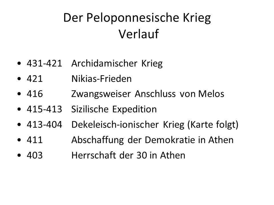 Der Peloponnesische Krieg Verlauf 431-421Archidamischer Krieg 421Nikias-Frieden 416Zwangsweiser Anschluss von Melos 415-413Sizilische Expedition 413-404Dekeleisch-ionischer Krieg (Karte folgt) 411Abschaffung der Demokratie in Athen 403Herrschaft der 30 in Athen