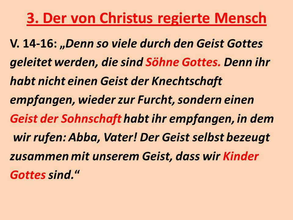 """3. Der von Christus regierte Mensch V. 14-16: """"Denn so viele durch den Geist Gottes geleitet werden, die sind Söhne Gottes. Denn ihr habt nicht einen"""