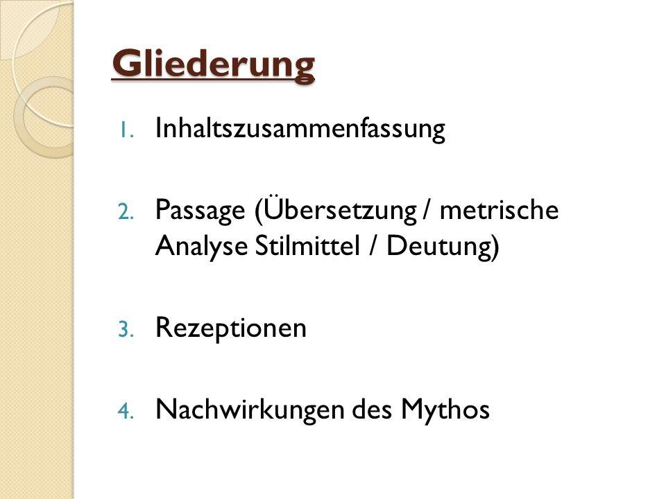 Gliederung 1. Inhaltszusammenfassung 2. Passage (Übersetzung / metrische Analyse Stilmittel / Deutung) 3. Rezeptionen 4. Nachwirkungen des Mythos