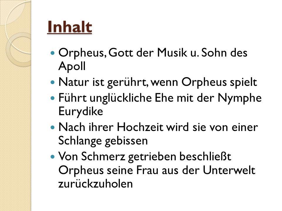 Inhalt Orpheus, Gott der Musik u. Sohn des Apoll Natur ist gerührt, wenn Orpheus spielt Führt unglückliche Ehe mit der Nymphe Eurydike Nach ihrer Hoch