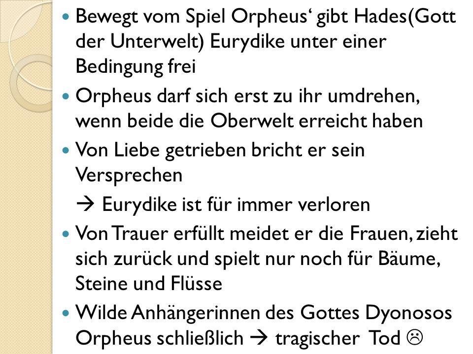 Bewegt vom Spiel Orpheus' gibt Hades(Gott der Unterwelt) Eurydike unter einer Bedingung frei Orpheus darf sich erst zu ihr umdrehen, wenn beide die Ob