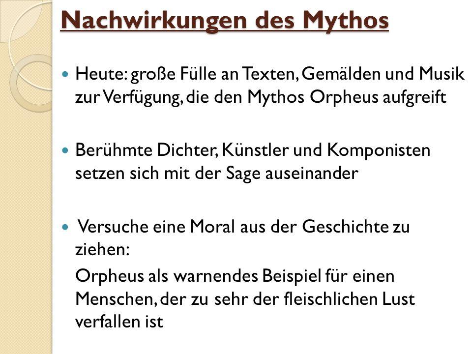 Nachwirkungen des Mythos Heute: große Fülle an Texten, Gemälden und Musik zur Verfügung, die den Mythos Orpheus aufgreift Berühmte Dichter, Künstler u