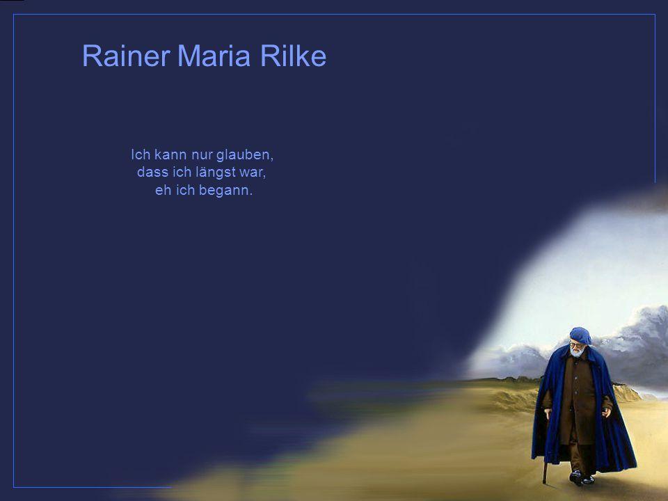 Ich kann nur glauben, dass ich längst war, eh ich begann. Rainer Maria Rilke