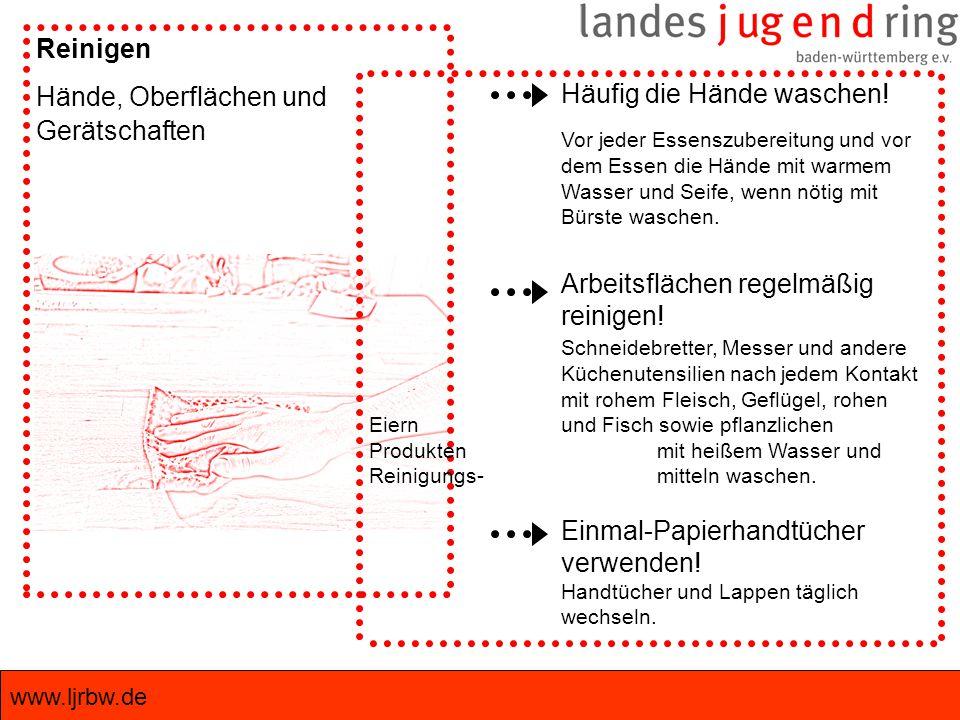 www.ljrbw.de Reinigen Hände, Oberflächen und Gerätschaften Häufig die Hände waschen! Vor jeder Essenszubereitung und vor dem Essen die Hände mit warme