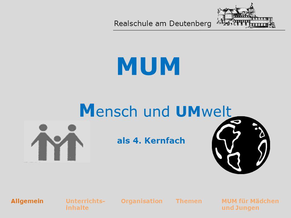 Realschule am Deutenberg MUM als 4. Kernfach AllgemeinUnterrichts- inhalte OrganisationThemenMUM für Mädchen und Jungen M ensch und UMwelt