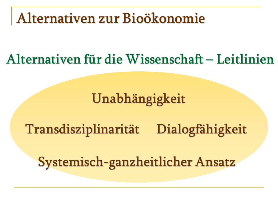Alternativen zur Bioökonomie Alternativen für die Wissenschaft – Leitlinien Unabhängigkeit Systemisch-ganzheitlicher Ansatz DialogfähigkeitTransdisziplinarität